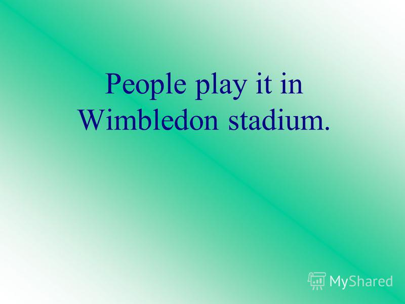 People play it in Wimbledon stadium.