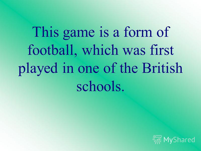 This game is a form of football, which was first played in one of the British schools.
