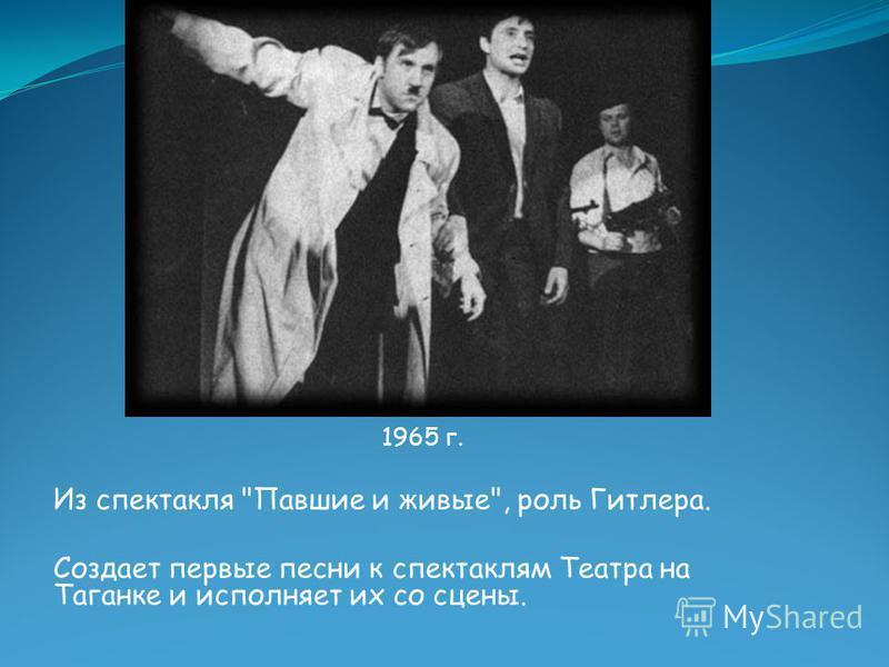 1965 г. Из спектакля Павшие и живые, роль Гитлера. Создает первые песни к спектаклям Театра на Таганке и исполняет их со сцены.