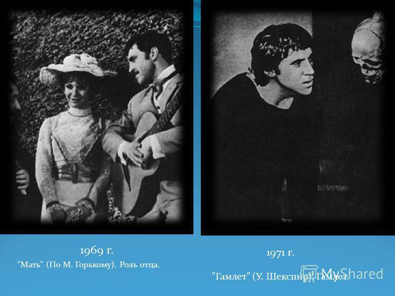 1969 г. Мать (По М. Горькому). Роль отца. 1971 г. Гамлет (У. Шекспир). Гамлет.