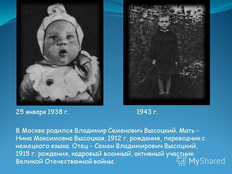 25 января 1938 г. 1943 г. В Москве родился Владимир Семенович Высоцкий. Мать - Нина Максимовна Высоцкая, 1912 г. рождения, переводчик с немецкого языка. Отец - Семен Владимирович Высоцкий, 1915 г. рождения, кадровый военный, активный участник Великой