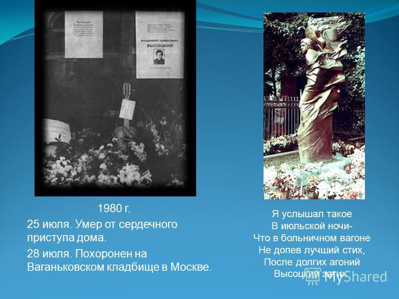 1980 г. 25 июля. Умер от сердечного приступа дома. 28 июля. Похоронен на Ваганьковском кладбище в Москве. Я услышал такое В июльской ночи- Что в больничном вагоне Не допев лучший стих, После долгих агоний Высоцкий затих.