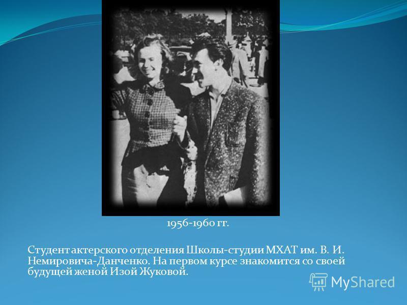 1956-1960 гг. Студент актерского отделения Школы-студии МХАТ им. В. И. Немировича-Данченко. На первом курсе знакомится со своей будущей женой Изой Жуковой.