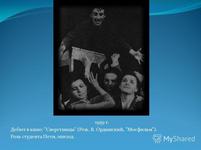 1959 г. Дебют в кино: Сверстницы (Реж. В. Ордынский, Мосфильм). Роль студента Пети, эпизод.