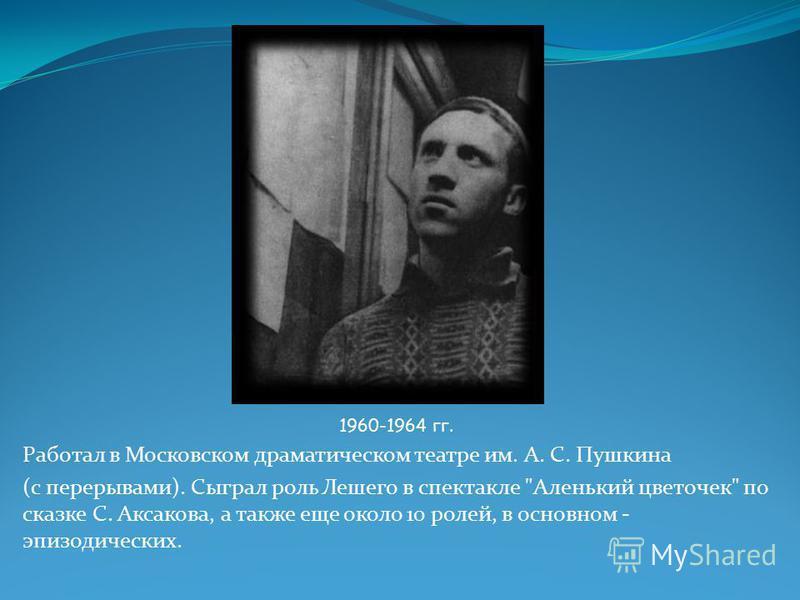 1960-1964 гг. Работал в Московском драматическом театре им. А. С. Пушкина (с перерывами). Сыграл роль Лешего в спектакле Аленький цветочек по сказке С. Аксакова, а также еще около 10 ролей, в основном - эпизодических.