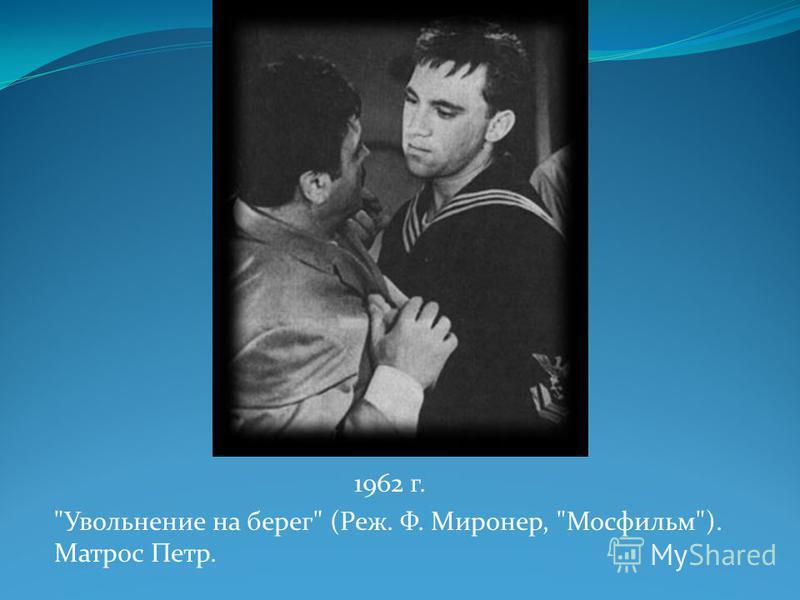 1962 г. Увольнение на берег (Реж. Ф. Миронер, Мосфильм). Матрос Петр.