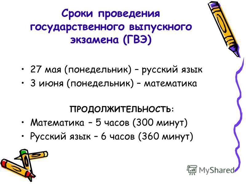 Сроки проведения государственного выпускного экзамена (ГВЭ) 27 мая (понедельник) – русский язык 3 июня (понедельник) – математика ПРОДОЛЖИТЕЛЬНОСТЬ: Математика – 5 часов (300 минут) Русский язык – 6 часов (360 минут)
