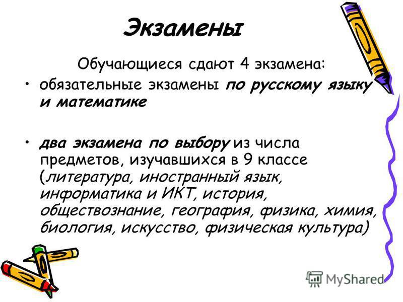 Экзамены Обучающиеся сдают 4 экзамена: обязательные экзамены по русскому языку и математике два экзамена по выбору из числа предметов, изучавшихся в 9 классе (литература, иностранный язык, информатика и ИКТ, история, обществознание, география, физика