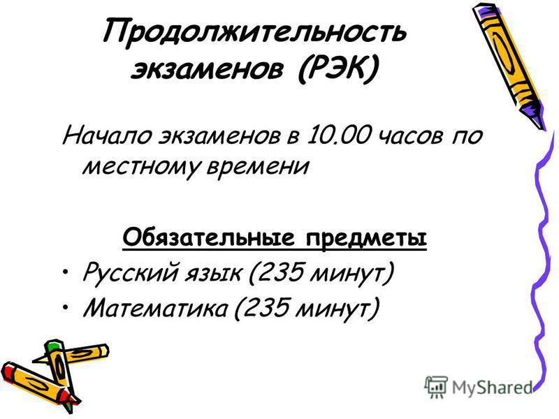 Продолжительность экзаменов (РЭК) Начало экзаменов в 10.00 часов по местному времени Обязательные предметы Русский язык (235 минут) Математика (235 минут)