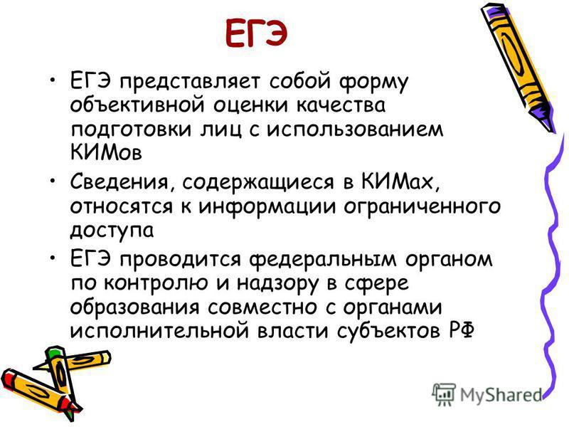 ЕГЭ ЕГЭ представляет собой форму объективной оценки качества подготовки лиц с использованием КИМов Сведения, содержащиеся в КИМах, относятся к информации ограниченного доступа ЕГЭ проводится федеральным органом по контролю и надзору в сфере образован