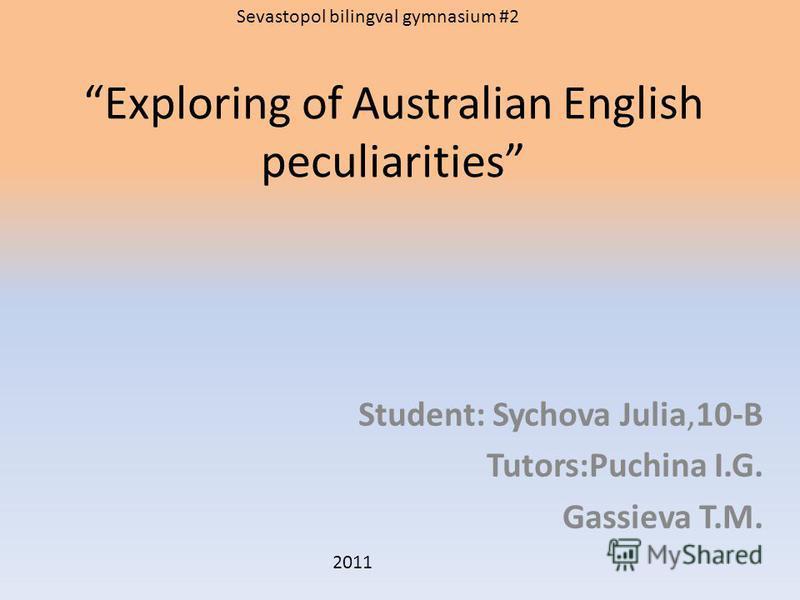 Exploring of Australian English peculiarities Student: Sychova Julia,10-B Tutors:Puchina I.G. Gassieva T.M. Sevastopol bilingval gymnasium #2 2011