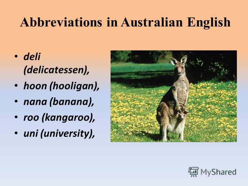 Abbreviations in Australian English deli (delicatessen), hoon (hooligan), nana (banana), roo (kangaroo), uni (university),