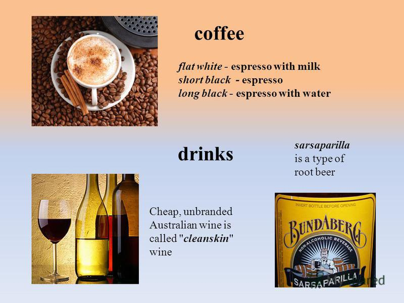 coffee flat white - espresso with milk short black - espresso long black - espresso with water drinks sarsaparilla is a type of root beer Cheap, unbranded Australian wine is called cleanskin wine