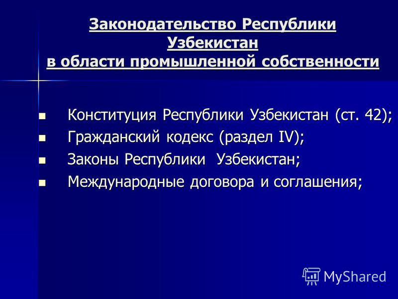 Законодательство Республики Узбекистан в области промышленной собственности Конституция Республики Узбекистан (ст. 42); Конституция Республики Узбекистан (ст. 42); Гражданский кодекс (раздел IV); Гражданский кодекс (раздел IV); Законы Республики Узбе
