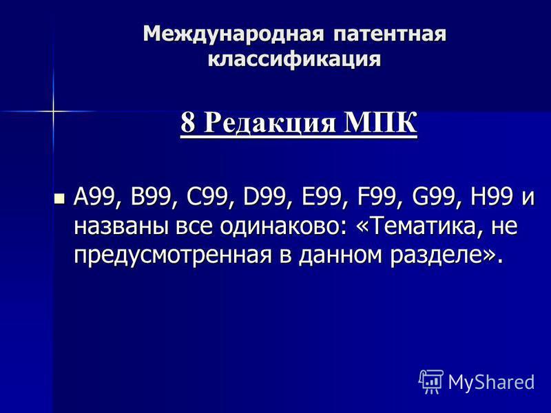 Международная патентная классификация 8 Редакция МПК A99, В99, C99, D99, E99, F99, G99, H99 и названы все одинаково: «Тематика, не предусмотренная в данном разделе». A99, В99, C99, D99, E99, F99, G99, H99 и названы все одинаково: «Тематика, не предус