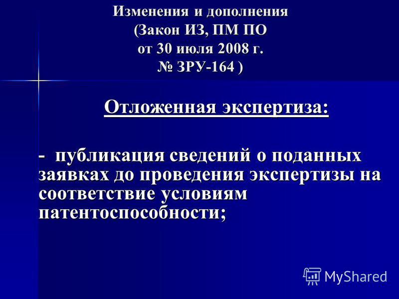 Изменения и дополнения (Закон ИЗ, ПМ ПО от 30 июля 2008 г. ЗРУ-164 ) Отложенная экспертиза: - публикация сведений о поданных заявках до проведения экспертизы на соответствие условиям патентоспособности;