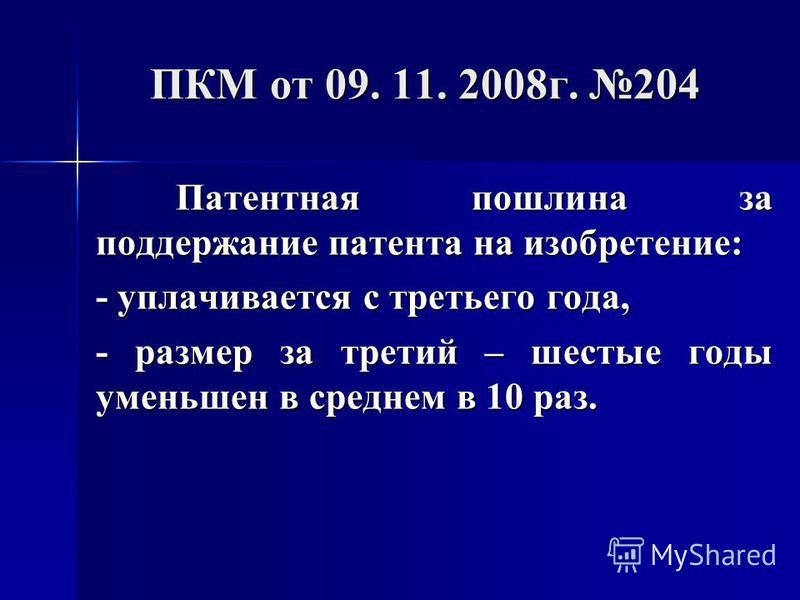 ПКМ от 09. 11. 2008 г. 204 Патентная пошлина за поддержание патента на изобретение: - уплачивается с третьего года, - размер за третий – шестые годы уменьшен в среднем в 10 раз.
