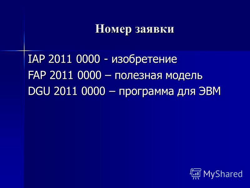 Номер заявки Номер заявки IAP 2011 0000 - изобретение FAP 2011 0000 – полезная модель DGU 2011 0000 – программа для ЭВМ
