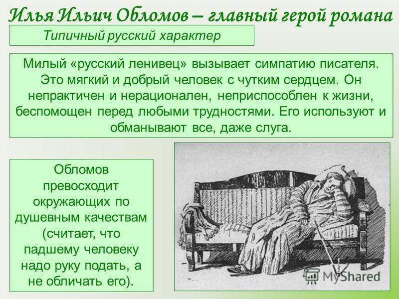 Типичный русский характер Милый «русский ленивец» вызывает симпатию писателя. Это мягкий и добрый человек с чутким сердцем. Он непрактичен и нерационален, неприспособлен к жизни, беспомощен перед любыми трудностями. Его используют и обманывают все, д