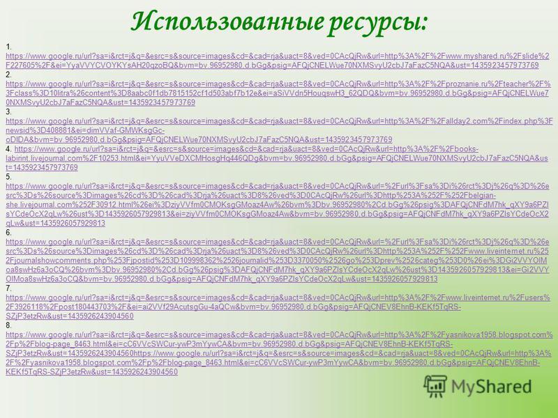 Использованные ресурсы: 1. https://www.google.ru/url?sa=i&rct=j&q=&esrc=s&source=images&cd=&cad=rja&uact=8&ved=0CAcQjRw&url=http%3A%2F%2Fwww.myshared.ru%2Fslide%2 F227605%2F&ei=YyaVVYCVOYKYsAH20qzoBQ&bvm=bv.96952980,d.bGg&psig=AFQjCNELWue70NXMSvyU2cb