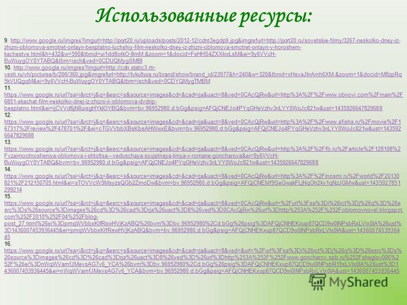 Использованные ресурсы: 9. http://www.google.ru/imgres?imgurl=http://port20.ru/uploads/posts/2012-12/cdnt3egdp9.jpg&imgrefurl=http://port20.ru/sovetskie-filmy/3267-neskolko-dney-iz- zhizni-oblomova-smotret-onlayn-besplatno-luchshiy-film-neskolko-dney