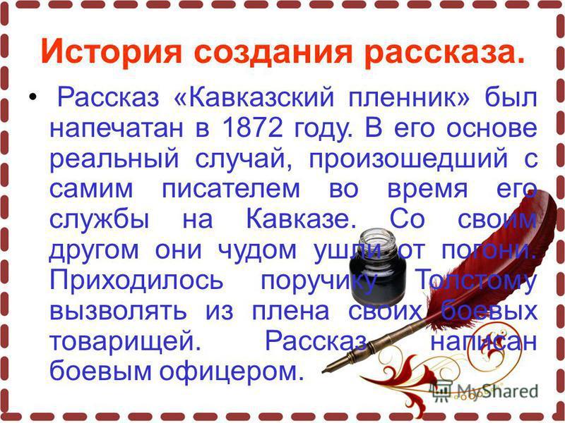 История создания рассказа. Рассказ «Кавказский пленник» был напечатан в 1872 году. В его основе реальный случай, произошедший с самим писателем во время его службы на Кавказе. Со своим другом они чудом ушли от погони. Приходилось поручику Толстому вы