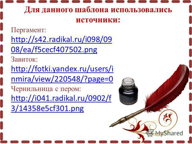 Для данного шаблона использовались источники: Пергамент: http://s42.radikal.ru/i098/09 08/ea/f5cecf407502. png http://s42.radikal.ru/i098/09 08/ea/f5cecf407502. png Завиток: http://fotki.yandex.ru/users/i nmira/view/220548/?page=0 http://fotki.yandex