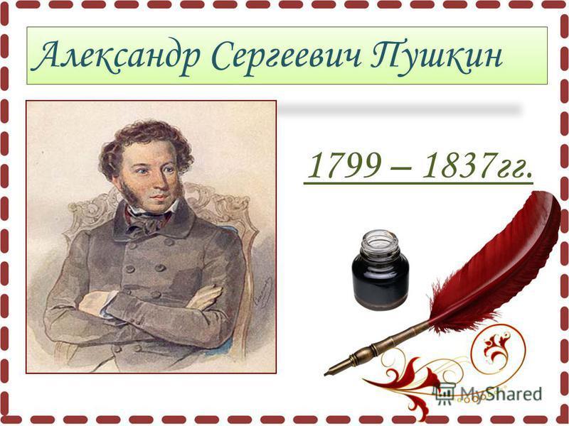 Александр Сергеевич Пушкин 1799 – 1837 гг.