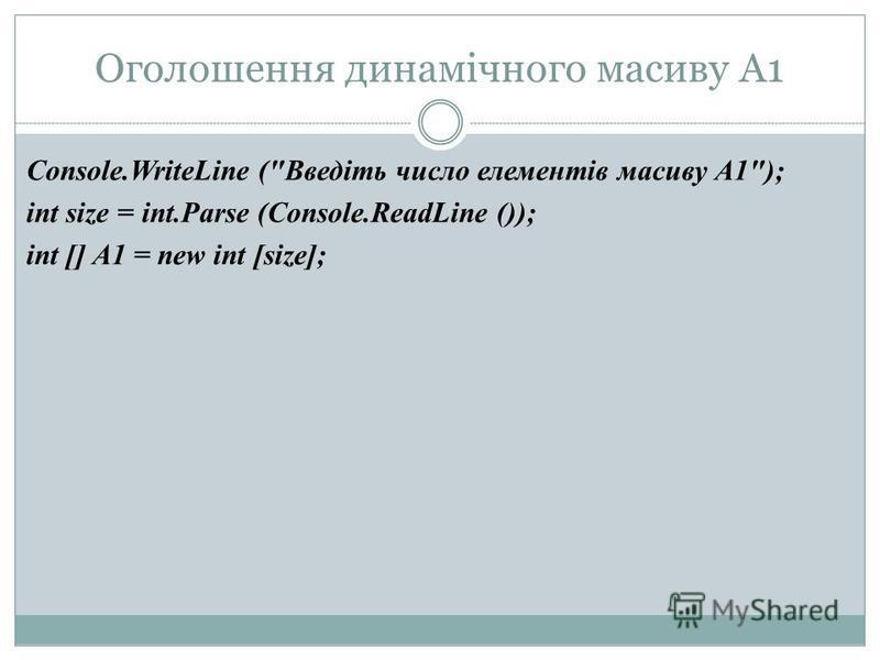 Оголошення динамічного масиву A1 Console.WriteLine (Введіть число елементів масиву A1); int size = int.Parse (Console.ReadLine ()); int [] A1 = new int [size];