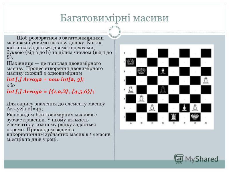 Багатовимірні масиви Щоб розібратися з багатовимірними масивами уявимо шахову дошку. Кожна клітинка задається двома індексами, буквою (від a до h) та цілим числом (від 1 до 8). Шахівниця це приклад двовимірного масиву. Процес створення двовимірного м