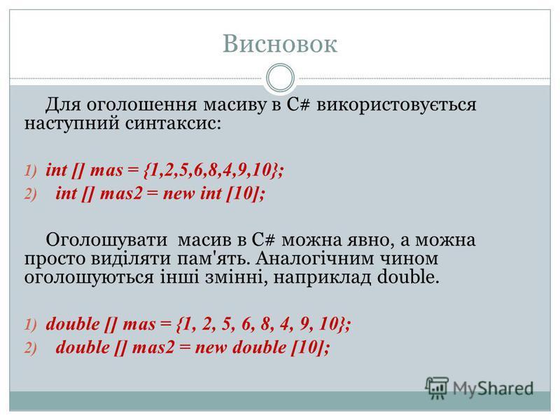 Висновок Для оголошення масиву в С# використовується наступний синтаксис: 1) int [] mas = {1,2,5,6,8,4,9,10}; 2) int [] mas2 = new int [10]; Оголошувати масив в С# можна явно, а можна просто виділяти пам'ять. Аналогічним чином оголошуються інші змінн