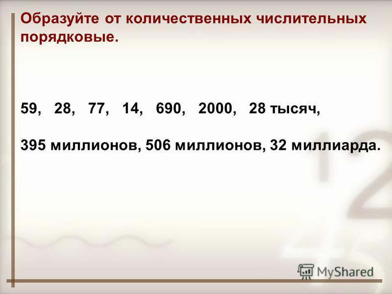 Образуйте от количественных числительных порядковые. 59, 28, 77, 14, 690, 2000, 28 тысяч, 395 миллионов, 506 миллионов, 32 миллиарда.
