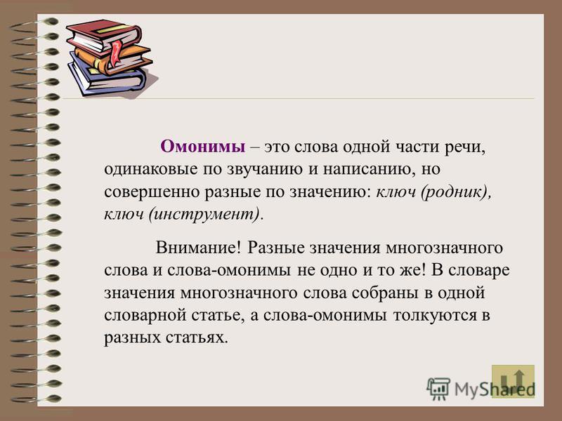 Омонимы – это слова одной части речи, одинаковые по звучанию и написанию, но совершенно разные по значению: ключ (родник), ключ (инструмент). Внимание! Разные значения многозначного слова и слова-омонимы не одно и то же! В словаре значения многозначн