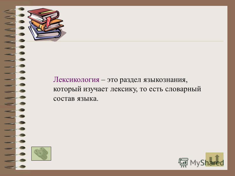 Лексикология – это раздел языкознания, который изучает лексику, то есть словарный состав языка.