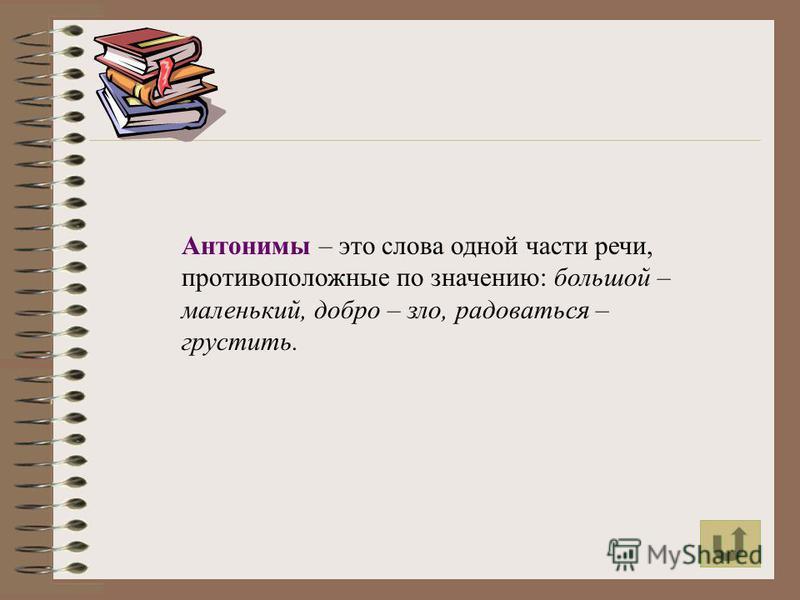 Антонимы – это слова одной части речи, противоположные по значению: большой – маленький, добро – зло, радоваться – грустить.