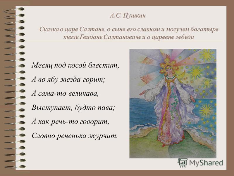 Месяц под косой блестит, А во лбу звезда горит; А сама-то величава, Выступает, будто пава; А как речь-то говорит, Словно реченька журчит.