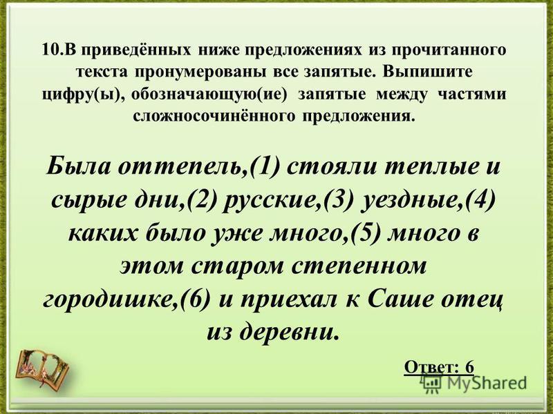 10. В приведённых ниже предложениях из прочитанного текста пронумерованы все запятые. Выпишите цифру(ы), обозначающую(ие) запятые между частями сложносочинённого предложения. Была оттепель,(1) стояли теплые и сырые дни,(2) русские,(3) уездные,(4) как