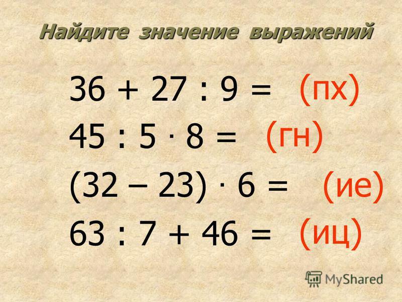 Найдите значение выражений 36 + 27 : 9 = 45 : 5 · 8 = (32 – 23) · 6 = 63 : 7 + 46 = (пк) (гн) (ие) (иц)