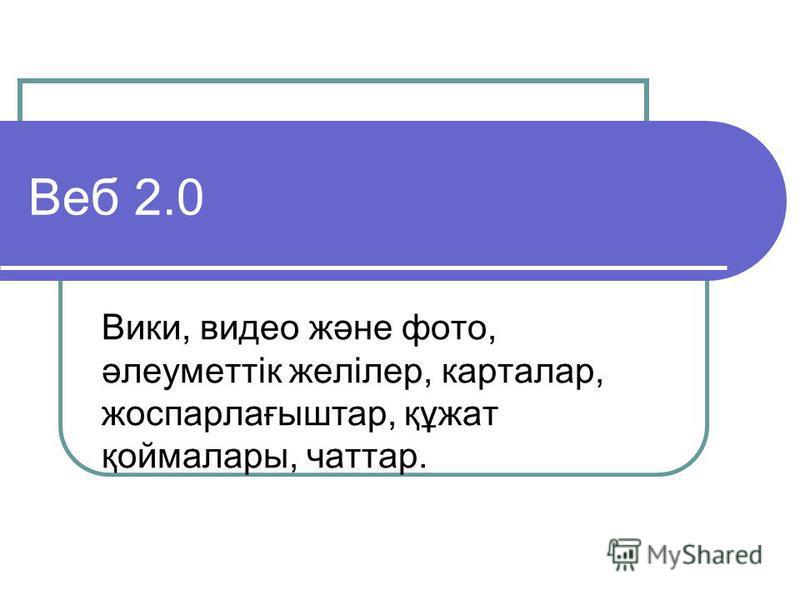 Веб 2.0 Вики, видео және фото, әлеуметтік желілер, карталар, жоспарлағыштар, құжат қоймалары, чаттар.