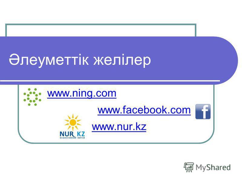 Әлеуметтік желілер www.ning.com www.facebook.com www.nur.kz