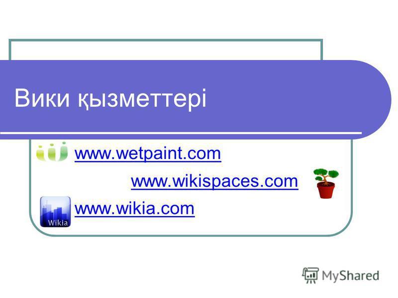 Вики қызметтері www.wetpaint.com www.wikispaces.com www.wikia.com