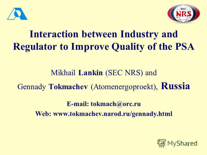 1 Interaction between Industry and Regulator to Improve Quality of the PSA Mikhail Lankin (SEC NRS) and Gennady Tokmachev (Atomenergoproekt), Russia E-mail: tokmach@orc.ru Web: www.tokmachev.narod.ru/gennady.html
