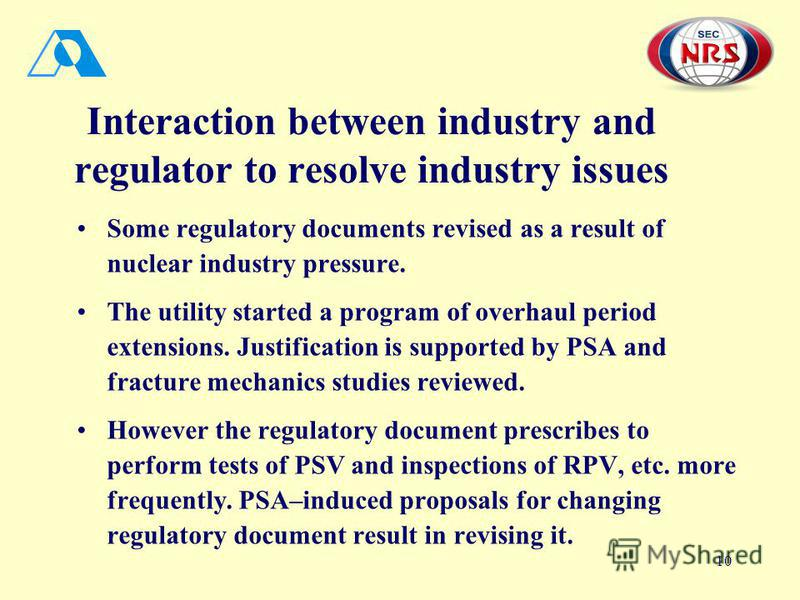 10 Interaction between industry and regulator to resolve industry issues Some regulatory documents revised as a result of nuclear industry pressure. The utility started a program of overhaul period extensions. Justification is supported by PSA and fr
