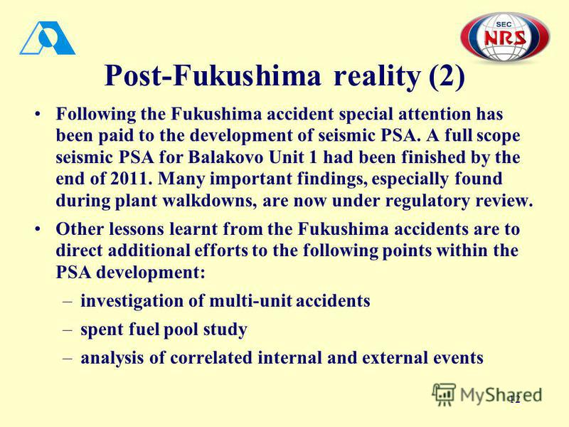 12 Post-Fukushima reality (2) Following the Fukushima accident special attention has been paid to the development of seismic PSA. A full scope seismic PSA for Balakovo Unit 1 had been finished by the end of 2011. Many important findings, especially f