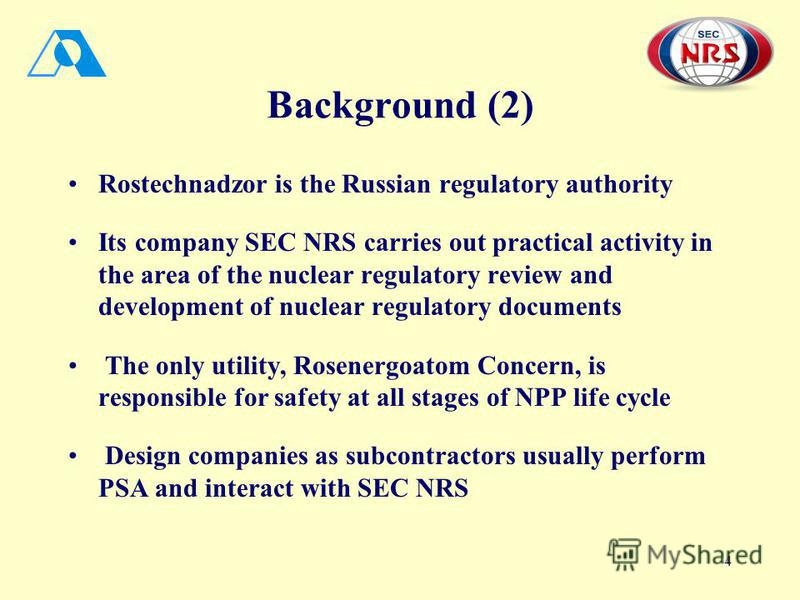 4 Background (2) Rostechnadzor is the Russian regulatory authority Its company SEC NRS carries out practical activity in the area of the nuclear regulatory review and development of nuclear regulatory documents The only utility, Rosenergoatom Concern