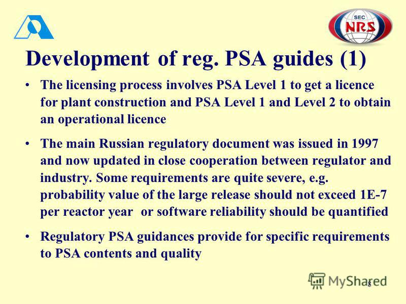 8 Development of reg. PSA guides (1) The licensing process involves PSA Level 1 to get a licence for plant construction and PSA Level 1 and Level 2 to obtain an operational licence The main Russian regulatory document was issued in 1997 and now updat