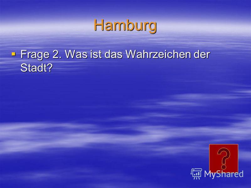Hamburg Frage 2. Was ist das Wahrzeichen der Stadt? Frage 2. Was ist das Wahrzeichen der Stadt?
