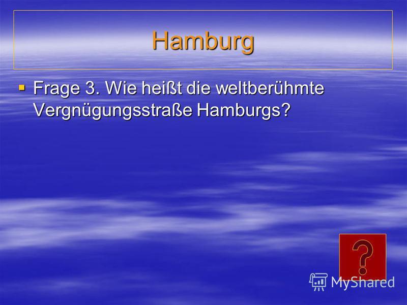 Hamburg Frage 3. Wie heißt die weltberühmte Vergnügungsstraße Hamburgs? Frage 3. Wie heißt die weltberühmte Vergnügungsstraße Hamburgs?