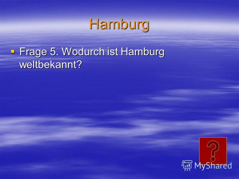 Hamburg Frage 5. Wodurch ist Hamburg weltbekannt? Frage 5. Wodurch ist Hamburg weltbekannt?