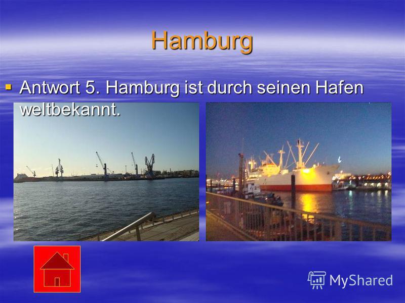 Hamburg Antwort 5. Hamburg ist durch seinen Hafen weltbekannt. Antwort 5. Hamburg ist durch seinen Hafen weltbekannt.